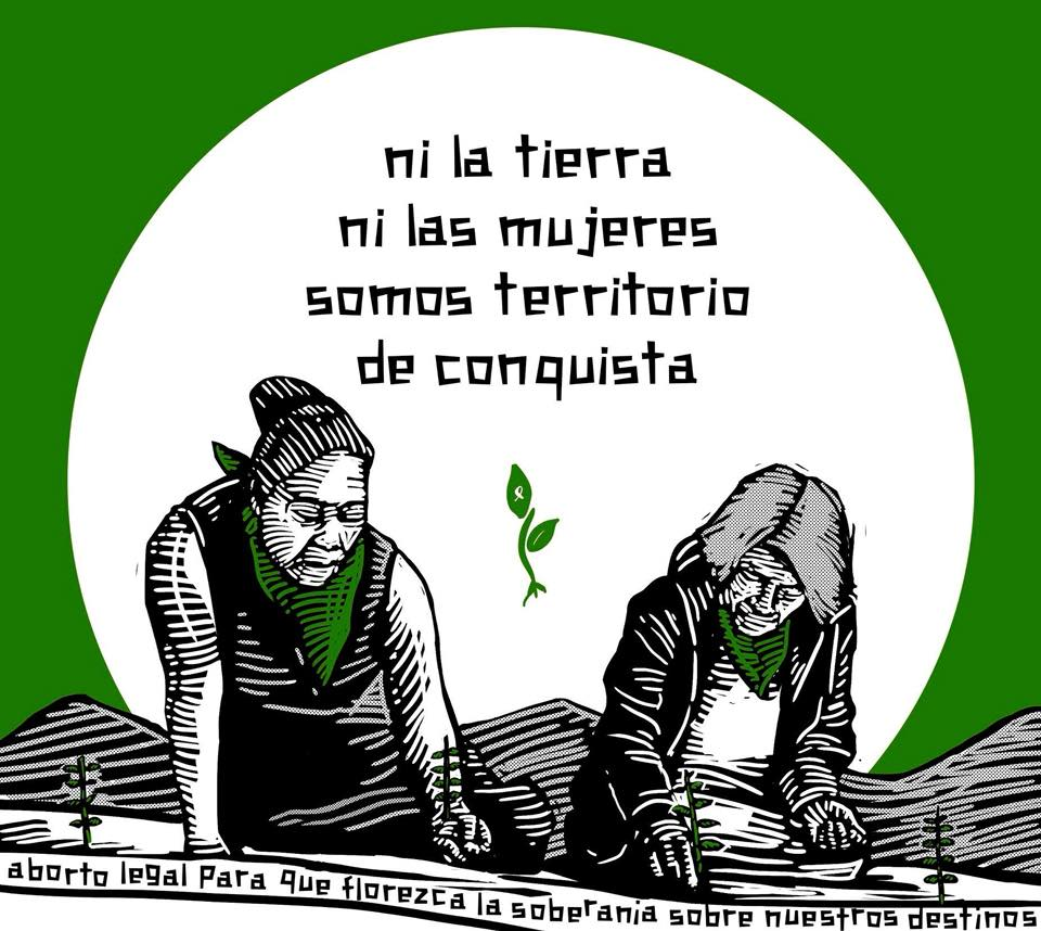 Illustration of two woman planting small plants. Text: Ni la tierra, ni las mujeres, somos territorio de conquista. Aborto legal para que florezca la soberania sobre nuerstos destinos / Neither the land, nor women are territory to be conquered. Legal abortion for sovereignty to flourish over our destinies.